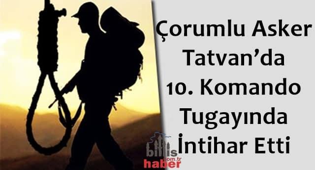 Çorumlu Asker Tatvan'da 10. Komando Tugayında İntihar Etti
