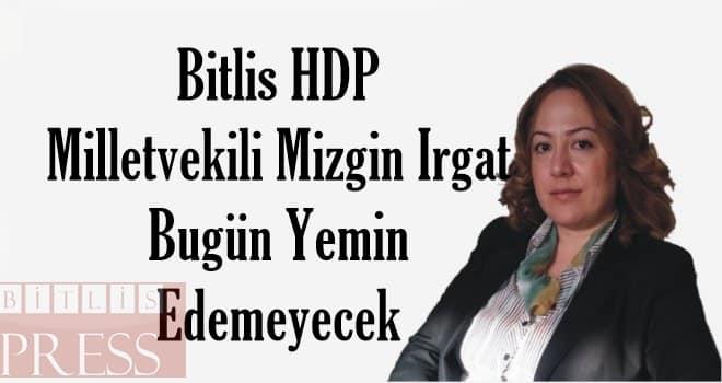 Bitlis Milletvekili Mizgin Irgat Bugün Yemin Edemeyecek